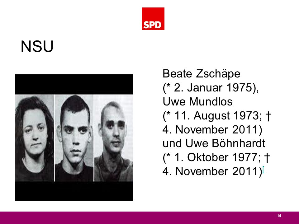 NSU Beate Zschäpe (* 2. Januar 1975), Uwe Mundlos (* 11. August 1973; † 4. November 2011) und Uwe Böhnhardt (* 1. Oktober 1977; † 4. November 2011)[